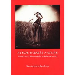 Etude D'Apres Nature: 19th Century Photographs in Relation to Art.,by Ken Jacobson / Jenny Jacobson