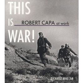 Robert Capa at Work: This Is War!: Photographs, 1936 - 1945,by Robert Capa / Richard Richard