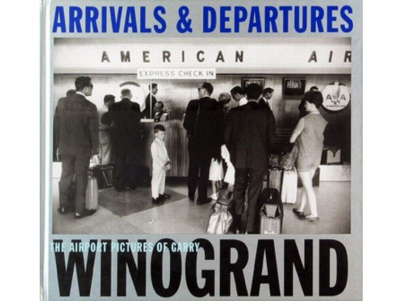Arrivals and Departures: The Airport Pictures of Garry,by Garry Winogrand